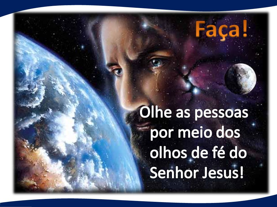 Faça! Olhe as pessoas por meio dos olhos de fé do Senhor Jesus!