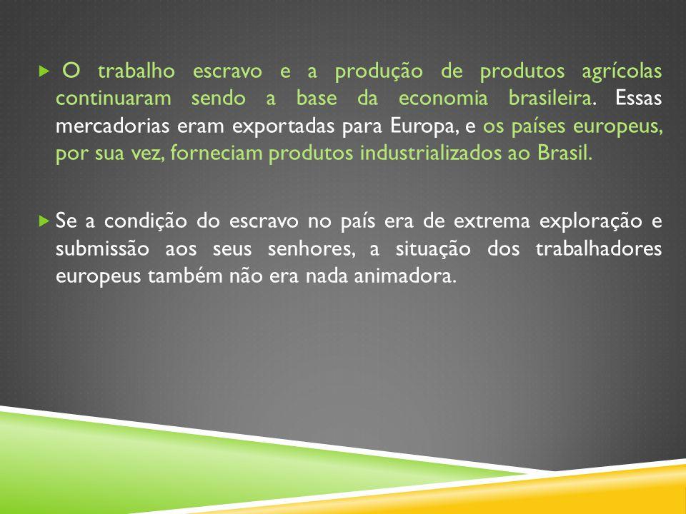 O trabalho escravo e a produção de produtos agrícolas continuaram sendo a base da economia brasileira. Essas mercadorias eram exportadas para Europa, e os países europeus, por sua vez, forneciam produtos industrializados ao Brasil.