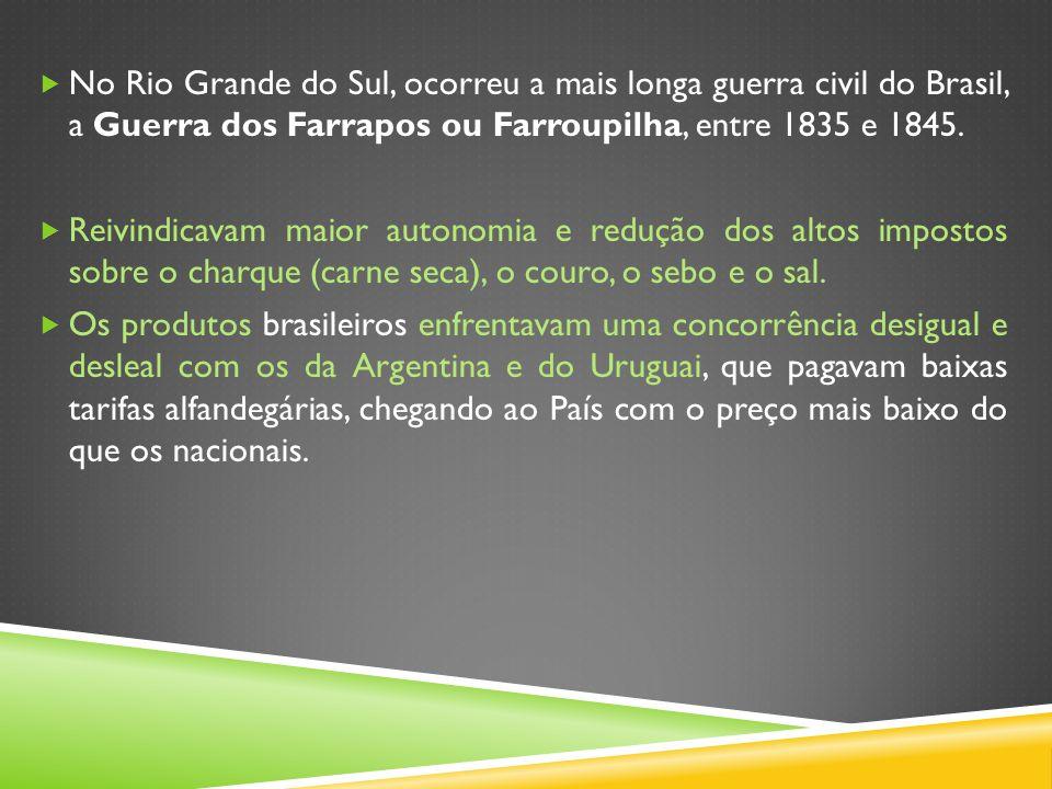 No Rio Grande do Sul, ocorreu a mais longa guerra civil do Brasil, a Guerra dos Farrapos ou Farroupilha, entre 1835 e 1845.