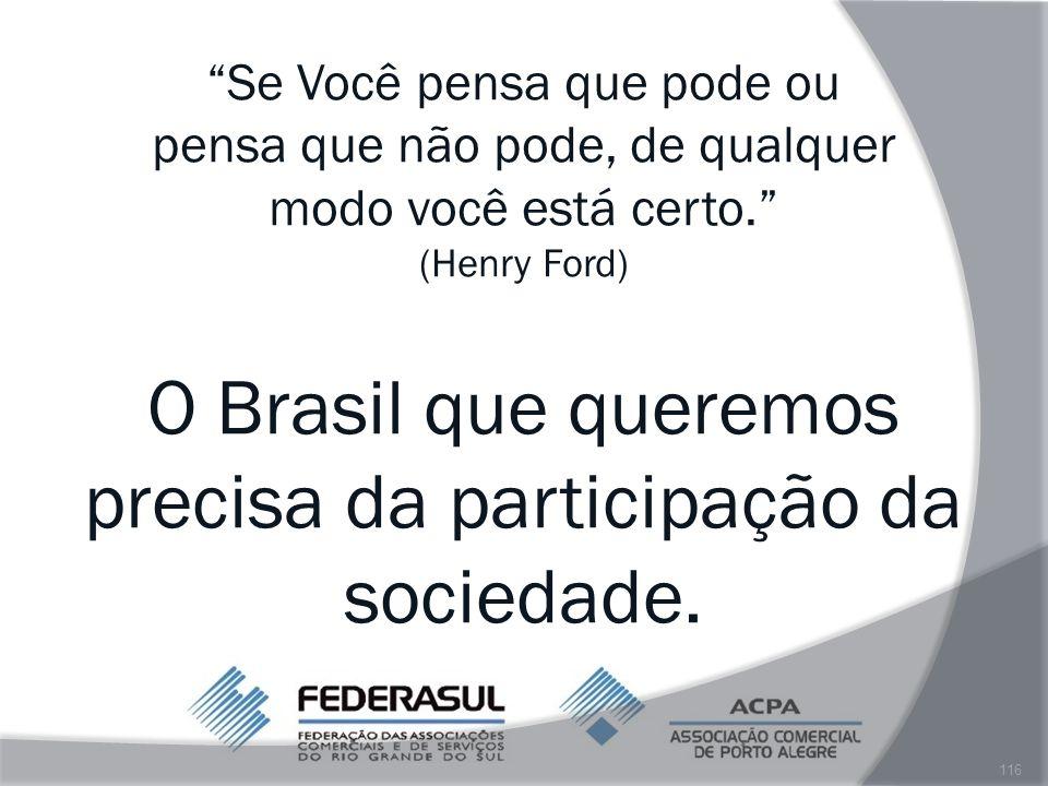 Se Você pensa que pode ou pensa que não pode, de qualquer modo você está certo. (Henry Ford) O Brasil que queremos precisa da participação da sociedade.