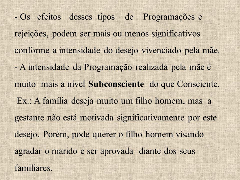- Os efeitos desses tipos de Programações e rejeições, podem ser mais ou menos significativos conforme a intensidade do desejo vivenciado pela mãe.