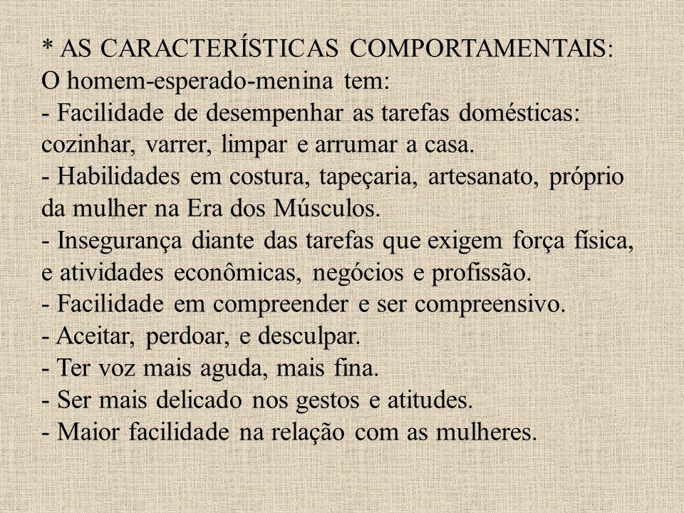 * AS CARACTERÍSTICAS COMPORTAMENTAIS: O homem-esperado-menina tem: - Facilidade de desempenhar as tarefas domésticas: cozinhar, varrer, limpar e arrumar a casa.