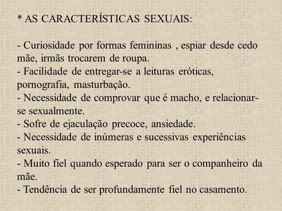 * AS CARACTERÍSTICAS SEXUAIS: - Curiosidade por formas femininas , espiar desde cedo mãe, irmãs trocarem de roupa.