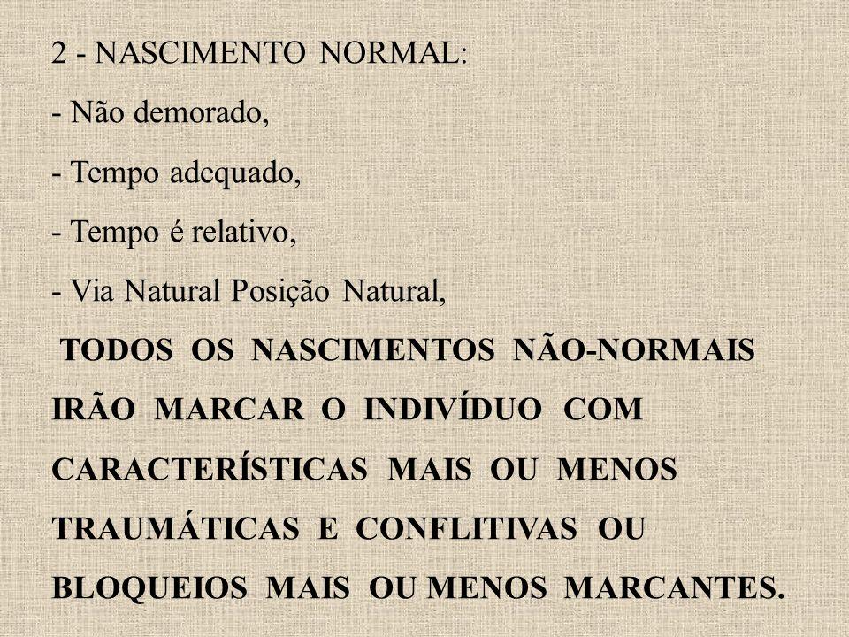 2 - NASCIMENTO NORMAL: - Não demorado, - Tempo adequado, - Tempo é relativo, - Via Natural Posição Natural, TODOS OS NASCIMENTOS NÃO-NORMAIS IRÃO MARCAR O INDIVÍDUO COM CARACTERÍSTICAS MAIS OU MENOS TRAUMÁTICAS E CONFLITIVAS OU BLOQUEIOS MAIS OU MENOS MARCANTES.