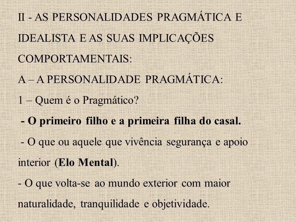II - AS PERSONALIDADES PRAGMÁTICA E IDEALISTA E AS SUAS IMPLICAÇÕES COMPORTAMENTAIS: A – A PERSONALIDADE PRAGMÁTICA: 1 – Quem é o Pragmático.
