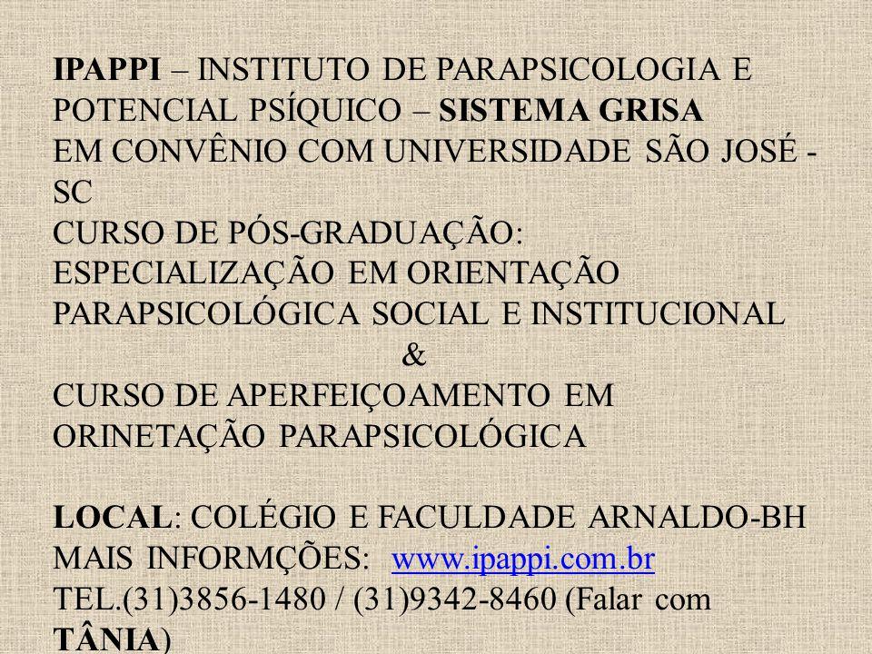 IPAPPI – INSTITUTO DE PARAPSICOLOGIA E POTENCIAL PSÍQUICO – SISTEMA GRISA EM CONVÊNIO COM UNIVERSIDADE SÃO JOSÉ - SC CURSO DE PÓS-GRADUAÇÃO: ESPECIALIZAÇÃO EM ORIENTAÇÃO PARAPSICOLÓGICA SOCIAL E INSTITUCIONAL & CURSO DE APERFEIÇOAMENTO EM ORINETAÇÃO PARAPSICOLÓGICA LOCAL: COLÉGIO E FACULDADE ARNALDO-BH MAIS INFORMÇÕES: www.ipappi.com.br TEL.(31)3856-1480 / (31)9342-8460 (Falar com TÂNIA)