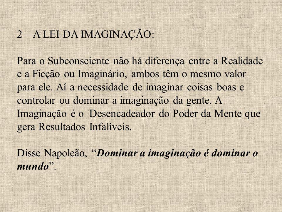 2 – A LEI DA IMAGINAÇÃO: Para o Subconsciente não há diferença entre a Realidade e a Ficção ou Imaginário, ambos têm o mesmo valor para ele.