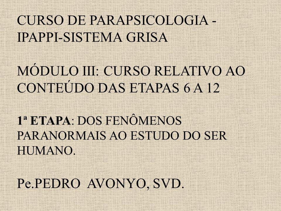 CURSO DE PARAPSICOLOGIA - IPAPPI-SISTEMA GRISA MÓDULO III: CURSO RELATIVO AO CONTEÚDO DAS ETAPAS 6 A 12 1ª ETAPA: DOS FENÔMENOS PARANORMAIS AO ESTUDO DO SER HUMANO.