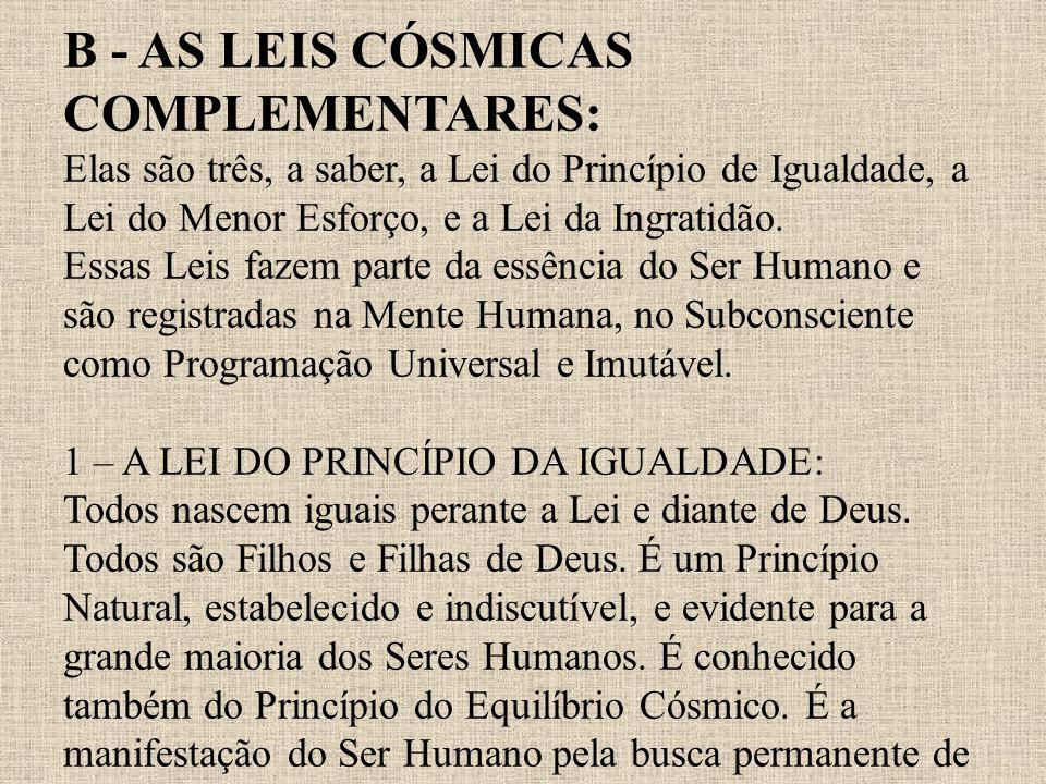 B - AS LEIS CÓSMICAS COMPLEMENTARES: Elas são três, a saber, a Lei do Princípio de Igualdade, a Lei do Menor Esforço, e a Lei da Ingratidão.