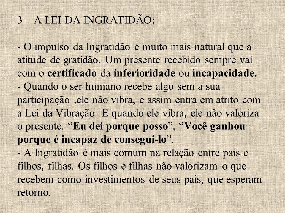 3 – A LEI DA INGRATIDÃO: - O impulso da Ingratidão é muito mais natural que a atitude de gratidão.