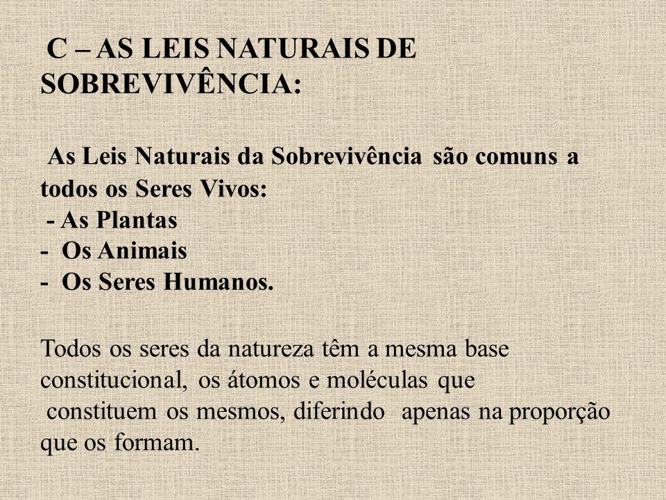 C – AS LEIS NATURAIS DE SOBREVIVÊNCIA: As Leis Naturais da Sobrevivência são comuns a todos os Seres Vivos: - As Plantas - Os Animais - Os Seres Humanos.