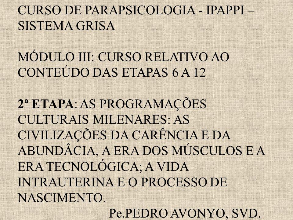 CURSO DE PARAPSICOLOGIA - IPAPPI – SISTEMA GRISA MÓDULO III: CURSO RELATIVO AO CONTEÚDO DAS ETAPAS 6 A 12 2ª ETAPA: AS PROGRAMAÇÕES CULTURAIS MILENARES: AS CIVILIZAÇÕES DA CARÊNCIA E DA ABUNDÂCIA, A ERA DOS MÚSCULOS E A ERA TECNOLÓGICA; A VIDA INTRAUTERINA E O PROCESSO DE NASCIMENTO.