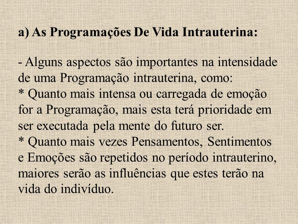 a) As Programações De Vida Intrauterina: - Alguns aspectos são importantes na intensidade de uma Programação intrauterina, como: * Quanto mais intensa ou carregada de emoção for a Programação, mais esta terá prioridade em ser executada pela mente do futuro ser.