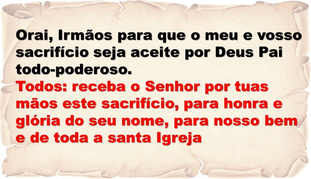 Orai, Irmãos para que o meu e vosso sacrifício seja aceite por Deus Pai todo-poderoso.