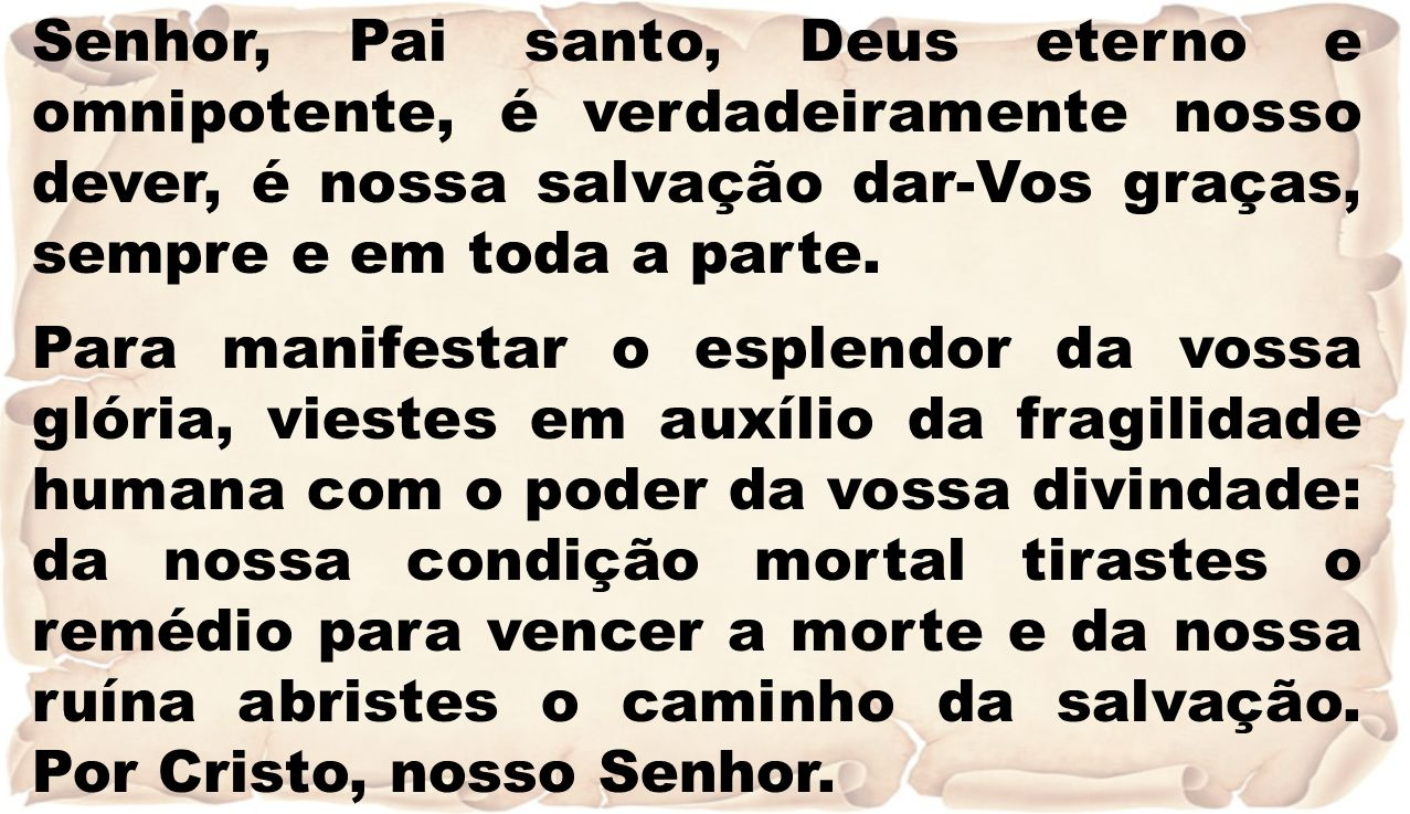 Senhor, Pai santo, Deus eterno e omnipotente, é verdadeiramente nosso dever, é nossa salvação dar-Vos graças, sempre e em toda a parte.