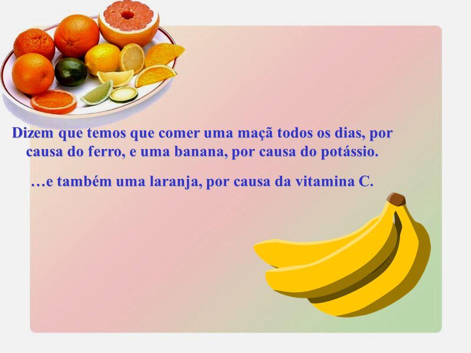 Dizem que temos que comer uma maçã todos os dias, por causa do ferro, e uma banana, por causa do potássio.