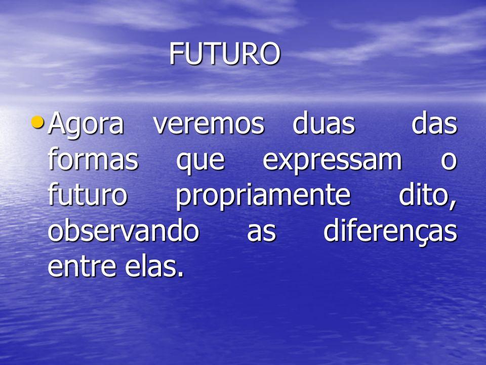 FUTURO Agora veremos duas das formas que expressam o futuro propriamente dito, observando as diferenças entre elas.