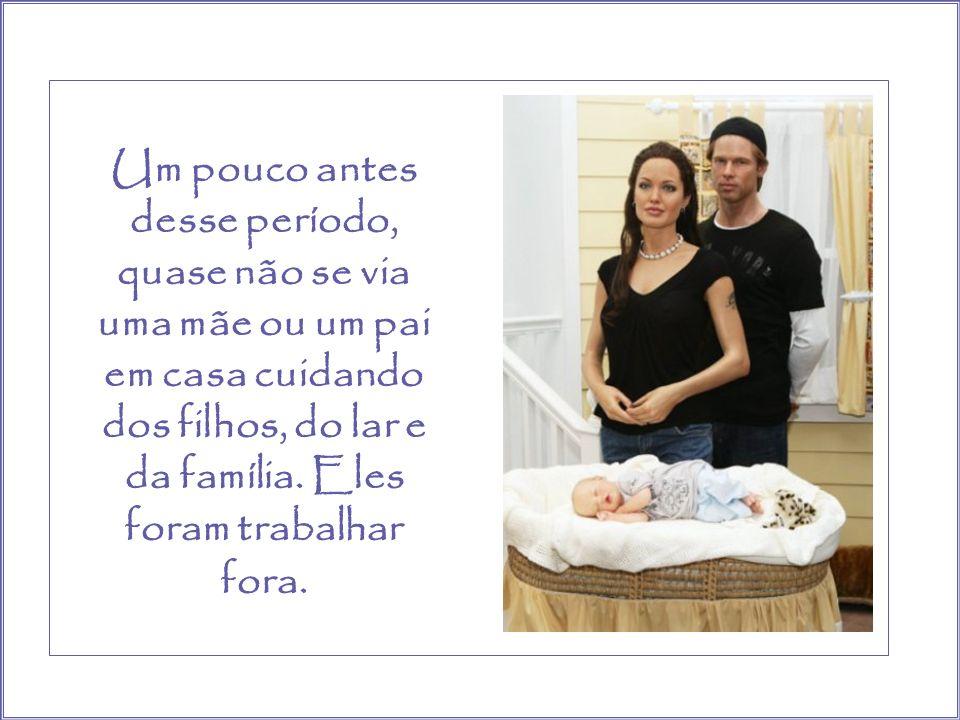 Um pouco antes desse período, quase não se via uma mãe ou um pai em casa cuidando dos filhos, do lar e da família.