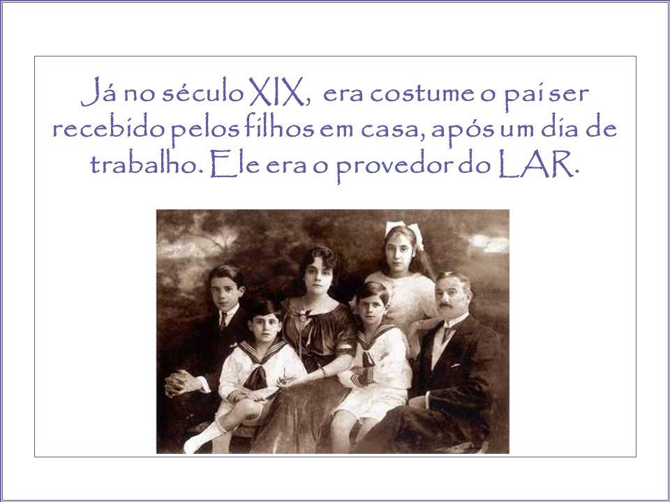 Já no século XIX, era costume o pai ser recebido pelos filhos em casa, após um dia de trabalho.