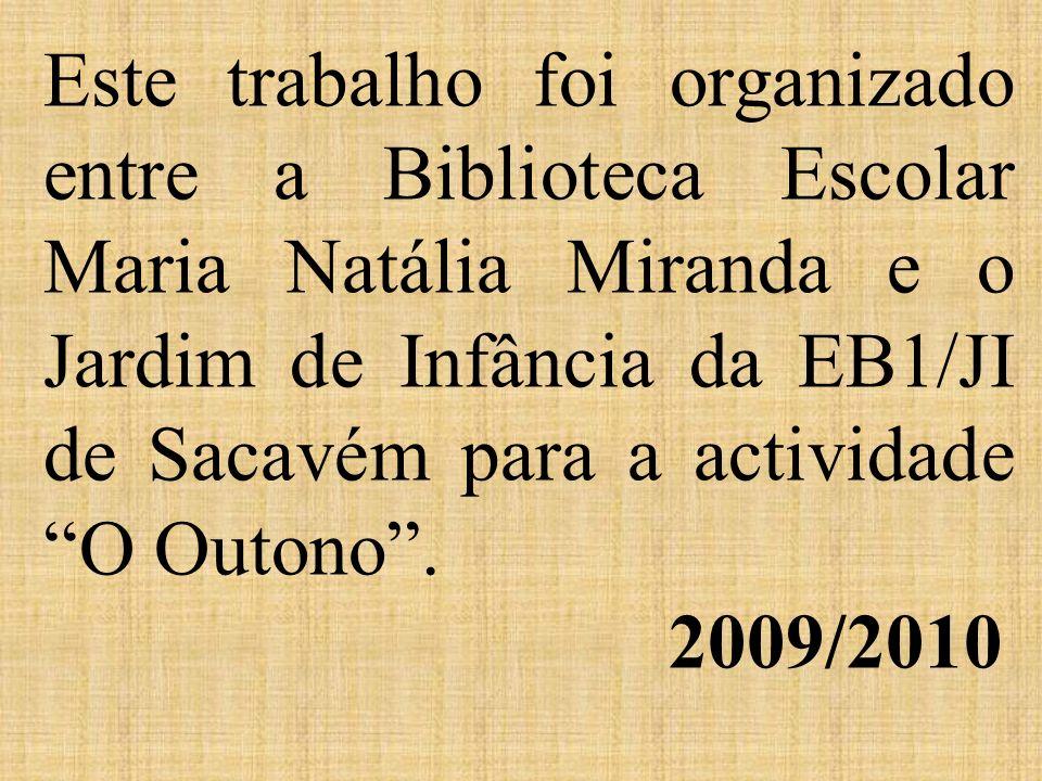 Este trabalho foi organizado entre a Biblioteca Escolar Maria Natália Miranda e o Jardim de Infância da EB1/JI de Sacavém para a actividade O Outono . 2009/2010