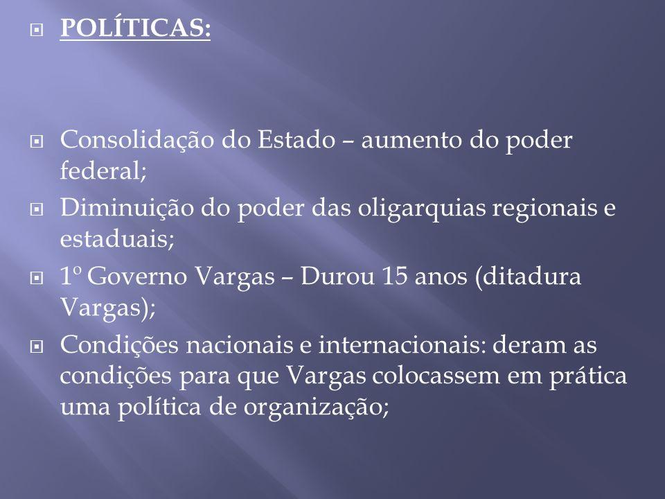 POLÍTICAS: Consolidação do Estado – aumento do poder federal; Diminuição do poder das oligarquias regionais e estaduais;