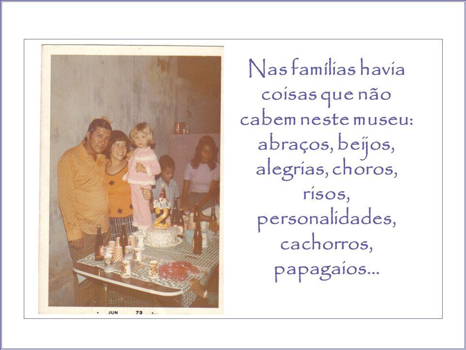 Nas famílias havia coisas que não cabem neste museu: abraços, beijos, alegrias, choros, risos, personalidades, cachorros, papagaios…