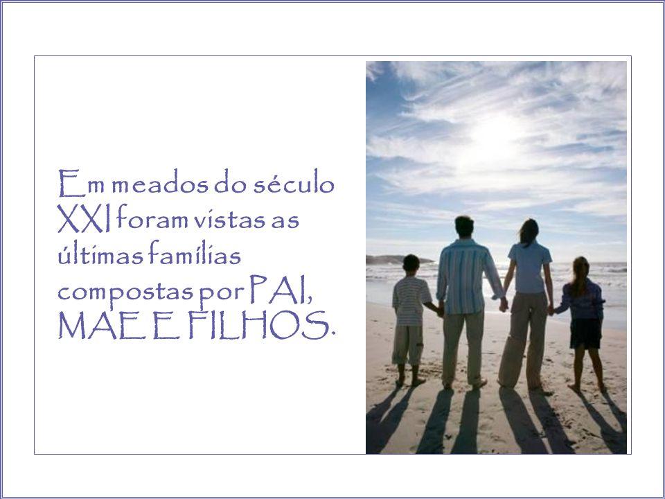 Em meados do século XXI foram vistas as últimas famílias compostas por PAI, MAE E FILHOS.