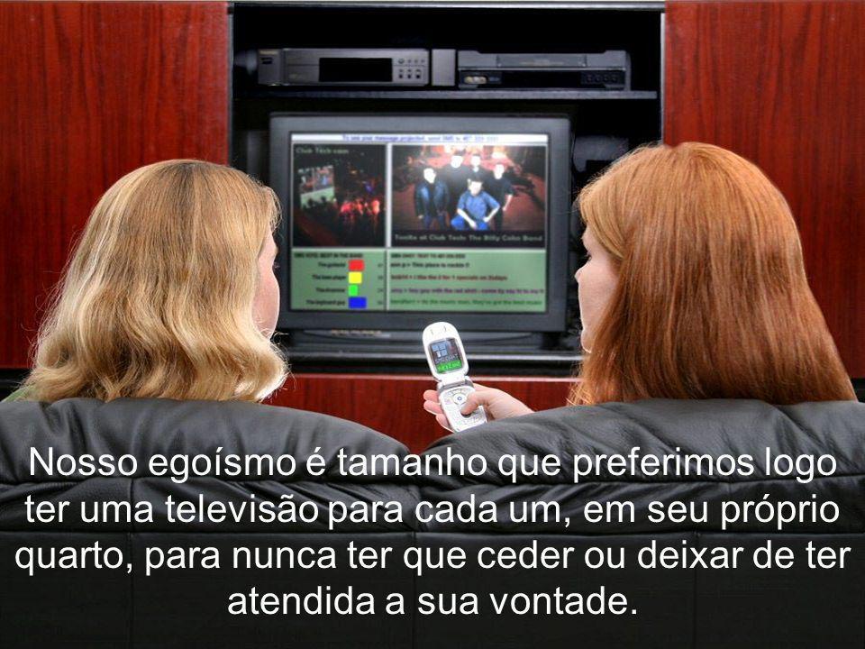 Nosso egoísmo é tamanho que preferimos logo ter uma televisão para cada um, em seu próprio quarto, para nunca ter que ceder ou deixar de ter atendida a sua vontade.