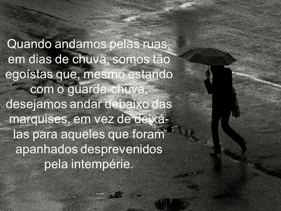 Quando andamos pelas ruas, em dias de chuva, somos tão egoístas que, mesmo estando com o guarda-chuva, desejamos andar debaixo das marquises, em vez de deixá-las para aqueles que foram apanhados desprevenidos pela intempérie.