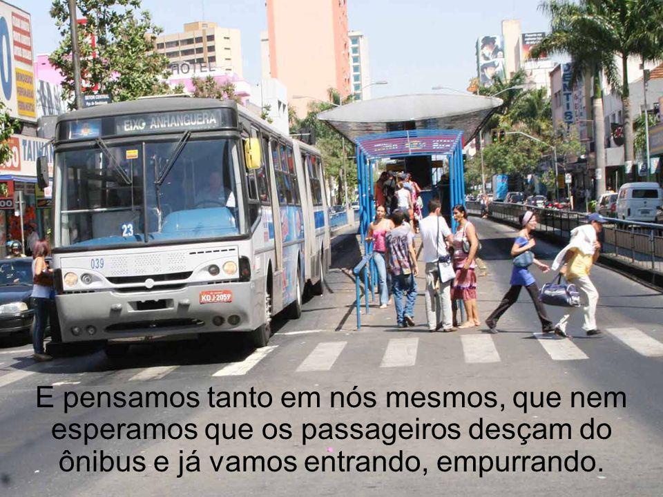 E pensamos tanto em nós mesmos, que nem esperamos que os passageiros desçam do ônibus e já vamos entrando, empurrando.