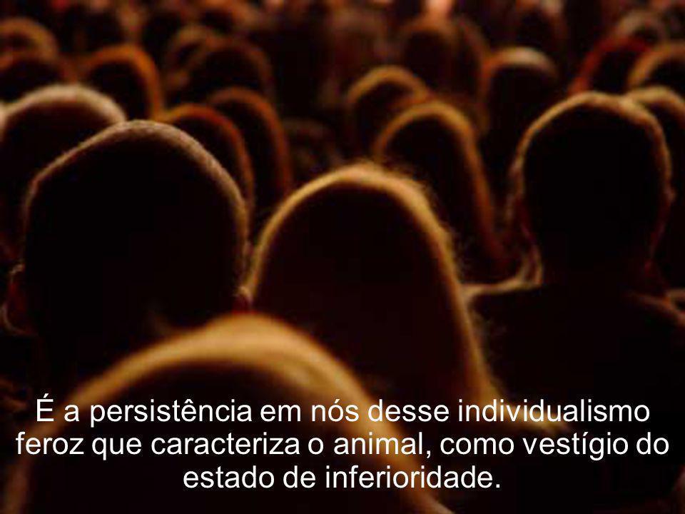 É a persistência em nós desse individualismo feroz que caracteriza o animal, como vestígio do estado de inferioridade.
