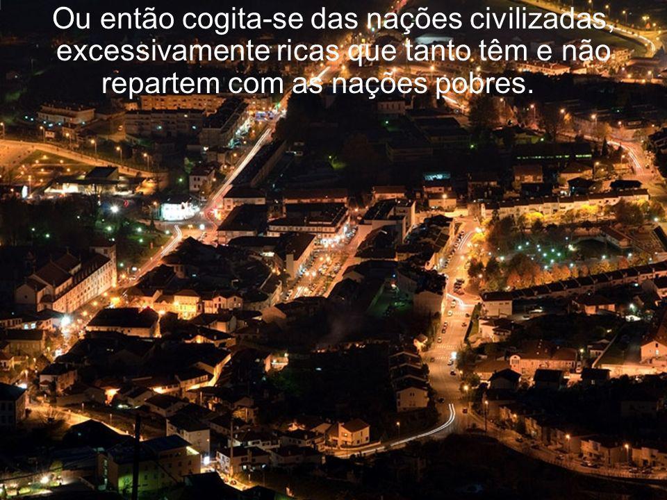 Ou então cogita-se das nações civilizadas, excessivamente ricas que tanto têm e não repartem com as nações pobres.