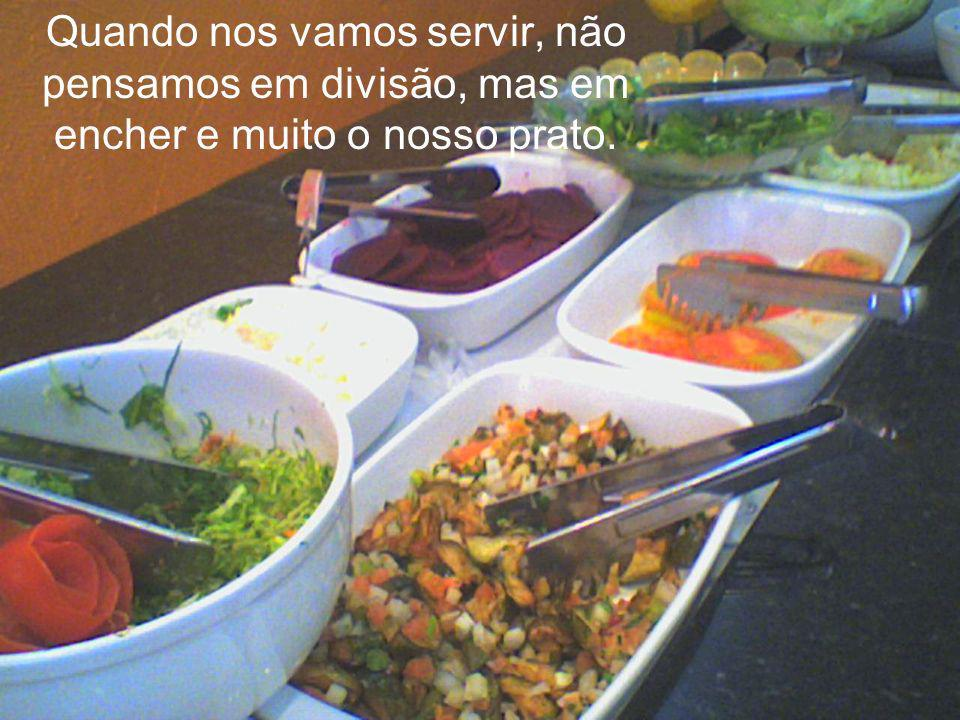 Quando nos vamos servir, não pensamos em divisão, mas em encher e muito o nosso prato.