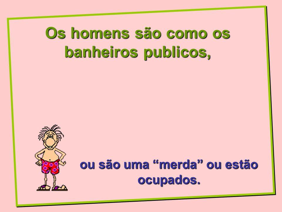 Os homens são como os banheiros publicos,