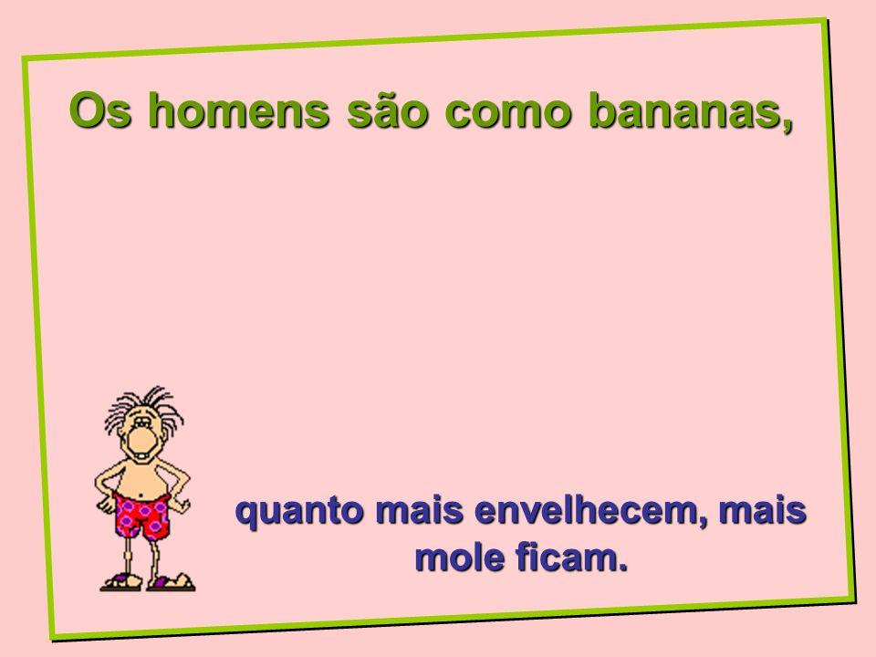 Os homens são como bananas, quanto mais envelhecem, mais mole ficam.