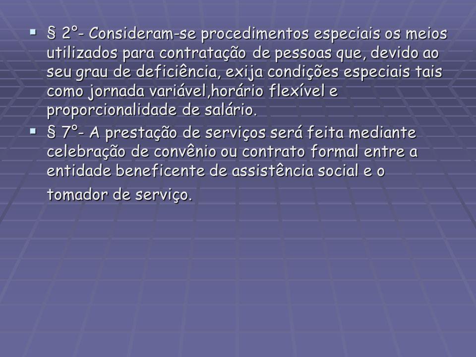 § 2°- Consideram-se procedimentos especiais os meios utilizados para contratação de pessoas que, devido ao seu grau de deficiência, exija condições especiais tais como jornada variável,horário flexível e proporcionalidade de salário.