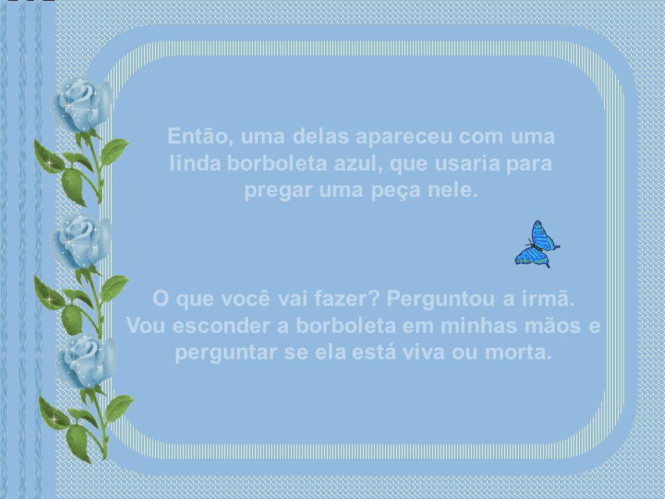 Então, uma delas apareceu com uma linda borboleta azul, que usaria para pregar uma peça nele.
