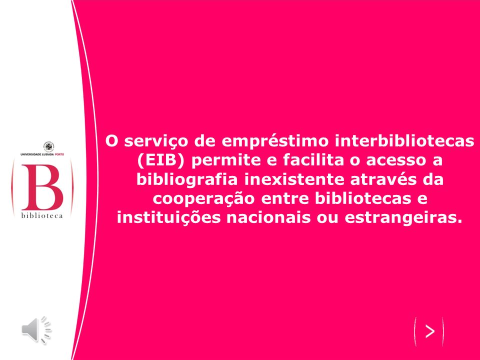 O serviço de empréstimo interbibliotecas (EIB) permite e facilita o acesso a bibliografia inexistente através da cooperação entre bibliotecas e instituições nacionais ou estrangeiras.