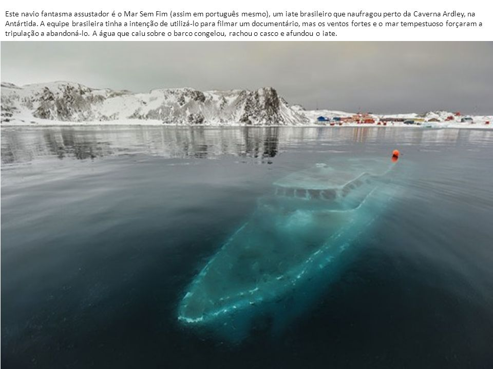 Este navio fantasma assustador é o Mar Sem Fim (assim em português mesmo), um iate brasileiro que naufragou perto da Caverna Ardley, na Antártida.