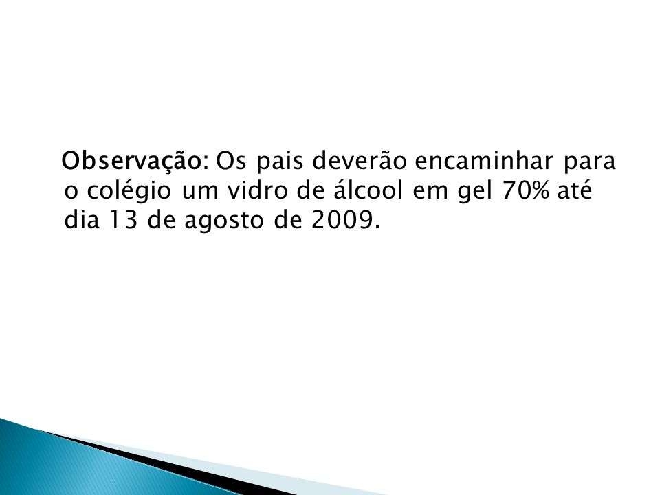 Observação: Os pais deverão encaminhar para o colégio um vidro de álcool em gel 70% até dia 13 de agosto de 2009.