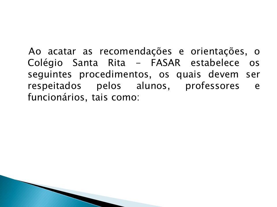 Ao acatar as recomendações e orientações, o Colégio Santa Rita - FASAR estabelece os seguintes procedimentos, os quais devem ser respeitados pelos alunos, professores e funcionários, tais como: