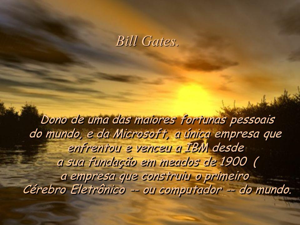 Bill Gates. Dono de uma das maiores fortunas pessoais