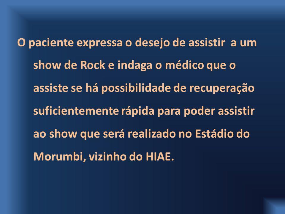 O paciente expressa o desejo de assistir a um show de Rock e indaga o médico que o assiste se há possibilidade de recuperação suficientemente rápida para poder assistir ao show que será realizado no Estádio do Morumbi, vizinho do HIAE.