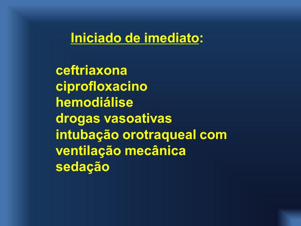 Iniciado de imediato: ceftriaxona ciprofloxacino hemodiálise drogas vasoativas intubação orotraqueal com ventilação mecânica sedação