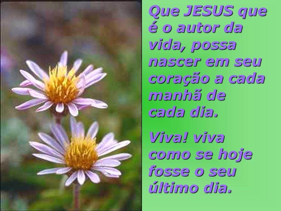 Que JESUS que é o autor da vida, possa nascer em seu coração a cada manhã de cada dia.