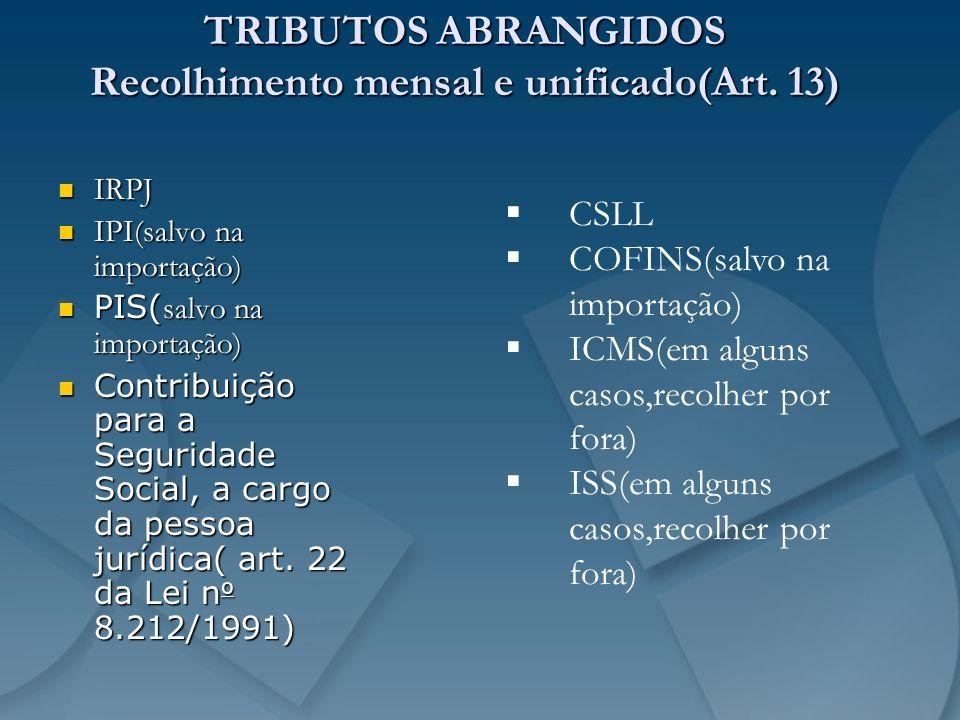 TRIBUTOS ABRANGIDOS Recolhimento mensal e unificado(Art. 13)