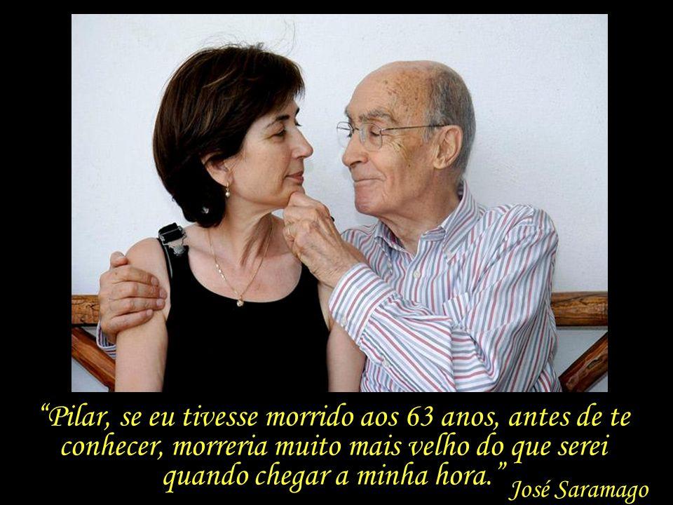 Pilar, se eu tivesse morrido aos 63 anos, antes de te conhecer, morreria muito mais velho do que serei quando chegar a minha hora.