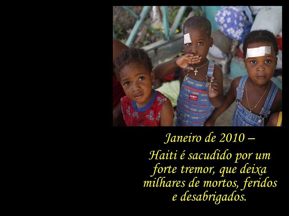 Janeiro de 2010 – Haiti é sacudido por um forte tremor, que deixa milhares de mortos, feridos e desabrigados.