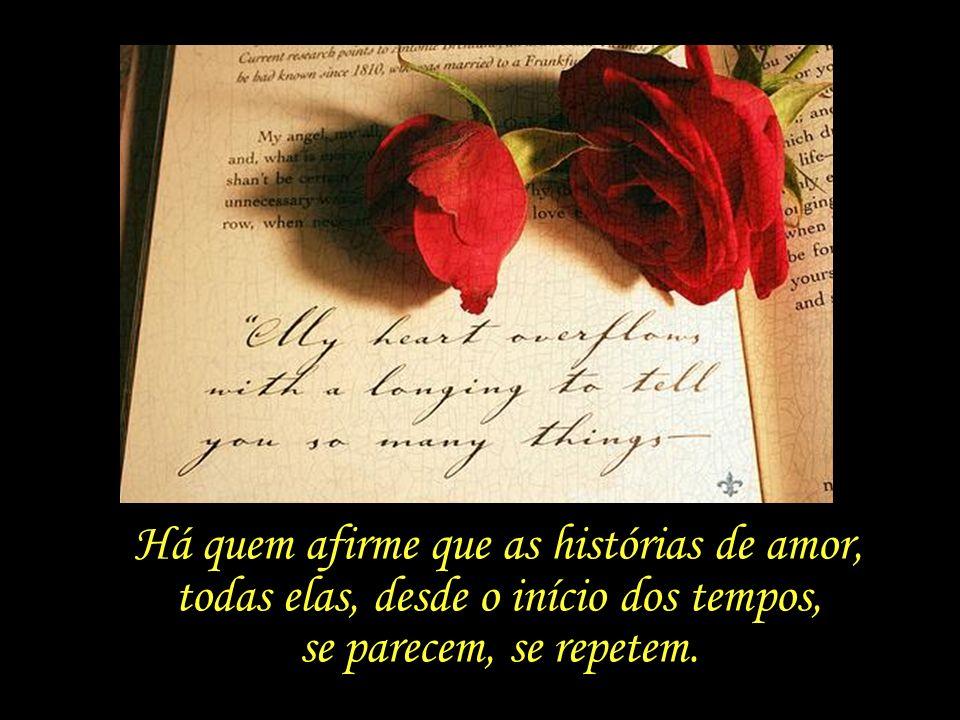 Há quem afirme que as histórias de amor, todas elas, desde o início dos tempos, se parecem, se repetem.