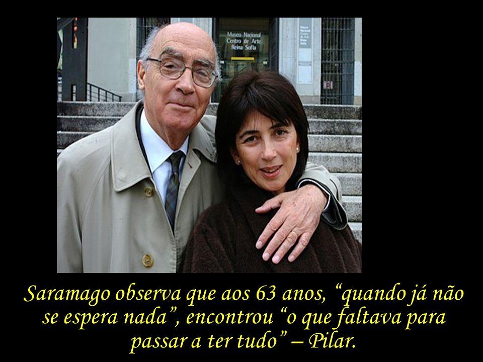Saramago observa que aos 63 anos, quando já não se espera nada , encontrou o que faltava para passar a ter tudo – Pilar.